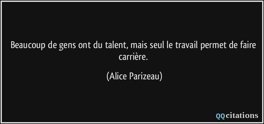 citation-beaucoup-de-gens-ont-du-talent-mais-seul-le-travail-permet-de-faire-carriere-alice-parizeau-136179